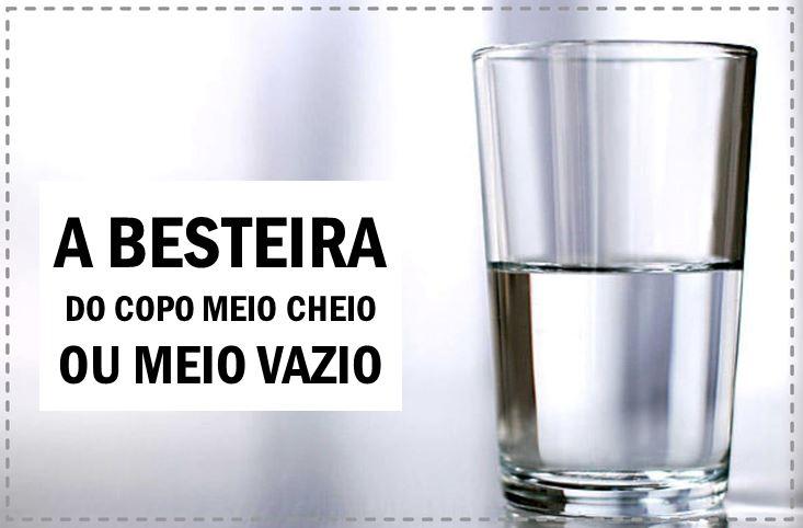 CHEGA DA BESTEIRA DO COPO MEIO CHEIO OU MEIO VAZIO
